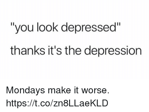 "Funny, Mondays, and Depression: ""you look depressed""  thanks it's the depression Mondays make it worse. https://t.co/zn8LLaeKLD"