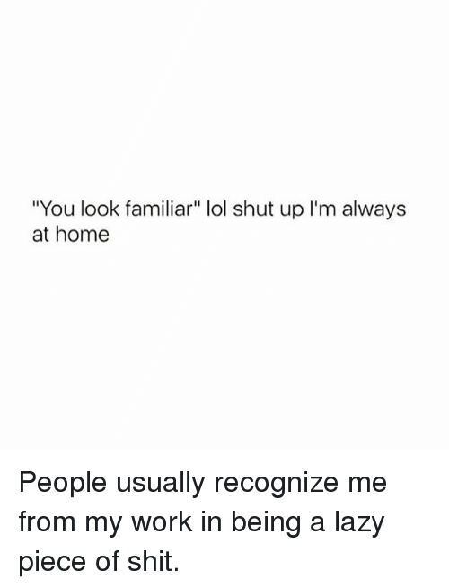"Lazy, Lol, and Shit: ""You look familiar"" lol shut up I'm always  at home People usually recognize me from my work in being a lazy piece of shit."