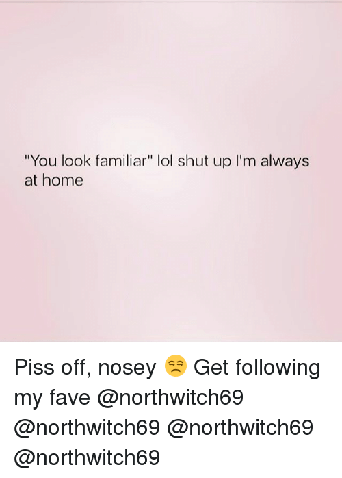 "Lol, Memes, and Shut Up: ""You look familiar"" lol shut up l'm always  at home Piss off, nosey 😒 Get following my fave @northwitch69 @northwitch69 @northwitch69 @northwitch69"