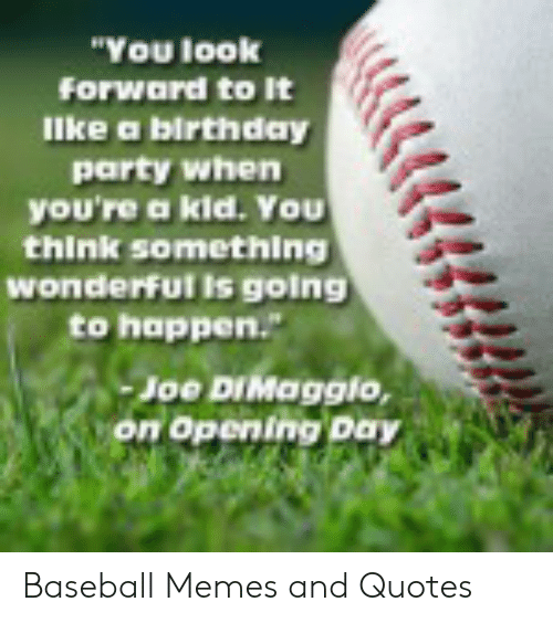 """Baseball Memes: """"You look  Forward to It  llke a birthday  party when  you're a kid. You  think somethling  wonderfut is going  to happen.  on Opening Day Baseball Memes and Quotes"""