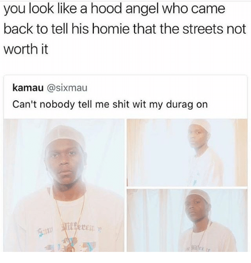 Durag, Homie, and Shit: you look like a hood angel who came  back to tell his homie that the streets not  worth it  kamau @sixmau  Can't nobody tell me shit wit my durag on
