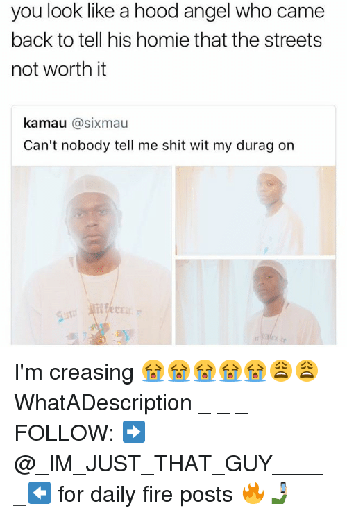 Durag, Fire, and Homie: you look like a hood angel who came  back to tell his homie that the streets  not worth it  kamau @sixmau  Can't nobody tell me shit wit my durag on I'm creasing 😭😭😭😭😭😩😩 WhatADescription _ _ _ FOLLOW: ➡@_IM_JUST_THAT_GUY_____⬅ for daily fire posts 🔥🤳🏼