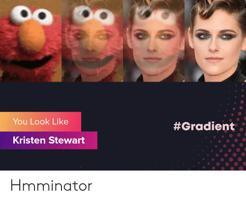 Kristen Stewart: You Look Like  #Gradient  Kristen Stewart Hmminator
