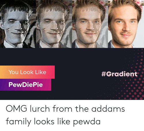 the addams family: You Look Like  #Gradient  PewDiePie OMG lurch from the addams family looks like pewda