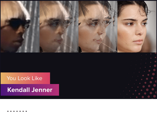 Kendall Jenner: You Look Like  Kendall Jenner .......