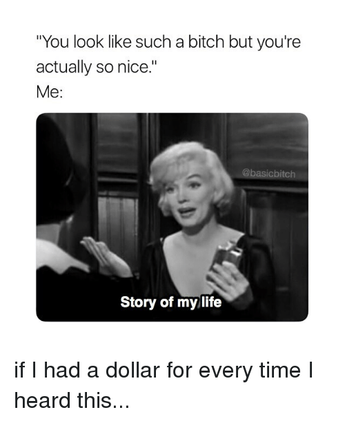 "Bitch, Life, and Time: ""You look like such a bitch but you're  actually so nice.""  Me:  @basicbitch  Story of my life if I had a dollar for every time I heard this..."
