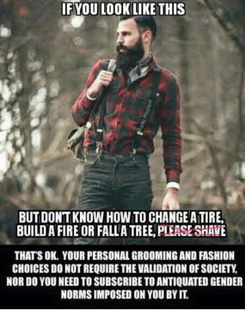 antiquated: YOU LOOK LIKE THIS  IF BUTDONTKNOW HOW TO CHANGE ATIREA  BUILD A FIRE OR FALLA TREE PLEASE SHAVE  THATS OK. YOUR PERSONAL GROOMING AND FASHION  CHOICES DO NOTREQUIRE THE VALIDATION OF SOCIETY  NOR DO YOU NEEDTOSUBSCRIBE TO ANTIQUATED GENDER  NORMS IMPOSED ON YOU BYIT