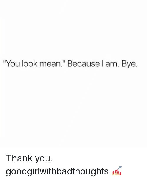 """Memes, Thank You, and Mean: """"You look mean."""" Because I am. Bye. Thank you. goodgirlwithbadthoughts 💅🏼"""
