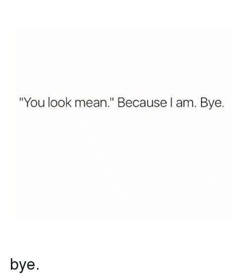 """Mean, Girl Memes, and You: """"You look mean."""" Because l am. Bye. bye."""