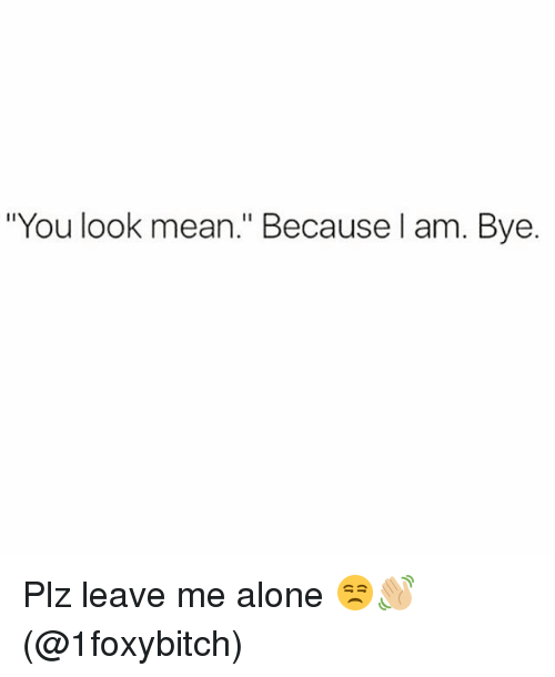 """Being Alone, Memes, and Mean: """"You look mean."""" Because l am. Bye. Plz leave me alone 😒👋🏼(@1foxybitch)"""