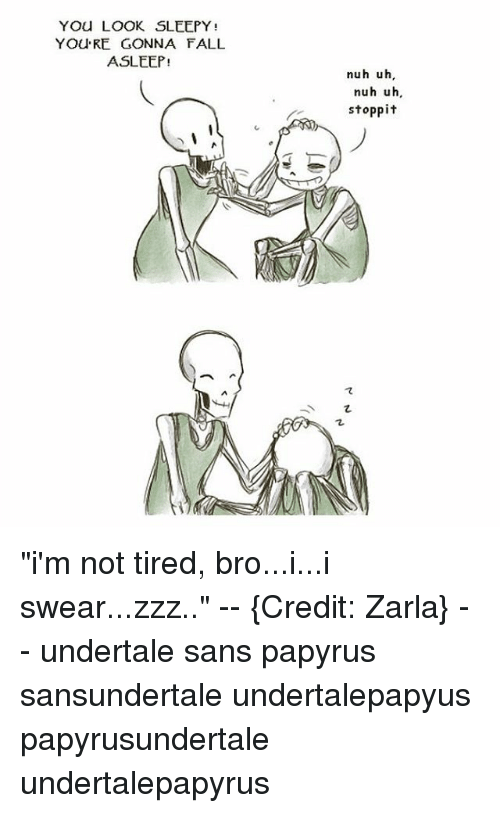 "Undertales Sans: YOU LOOK SLEEPY  YOU RE GONNA FALL  ASLEEP!  nuh uh,  nuh uh,  stoppit ""i'm not tired, bro...i...i swear...zzz.."" -- {Credit: Zarla} -- undertale sans papyrus sansundertale undertalepapyus papyrusundertale undertalepapyrus"