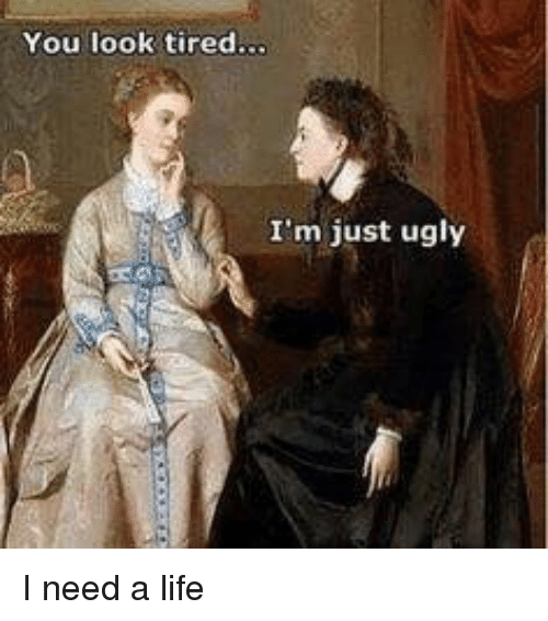 Life, Ugly, and You: You look tired  I'm just ugly I need a life