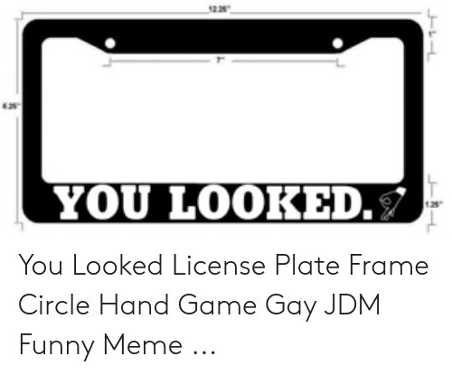Circle Hand Game: YOU LOOKE  .s You Looked License Plate Frame Circle Hand Game Gay JDM Funny Meme ...