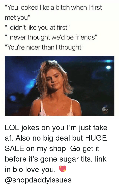 "Af, Bitch, and Fake: ""You looked like a bitch when I first  met you""  ""I didn't like you at first""  ""I never thought we'd be friends""  ""You're nicer than I thought""  bc LOL jokes on you I'm just fake af. Also no big deal but HUGE SALE on my shop. Go get it before it's gone sugar tits. link in bio love you. 💖 @shopdaddyissues"