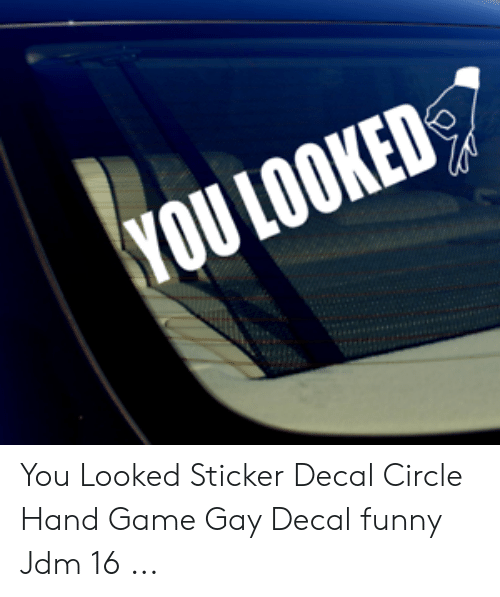 Circle Hand Game: YOU LOOKED You Looked Sticker Decal Circle Hand Game Gay Decal funny Jdm 16 ...