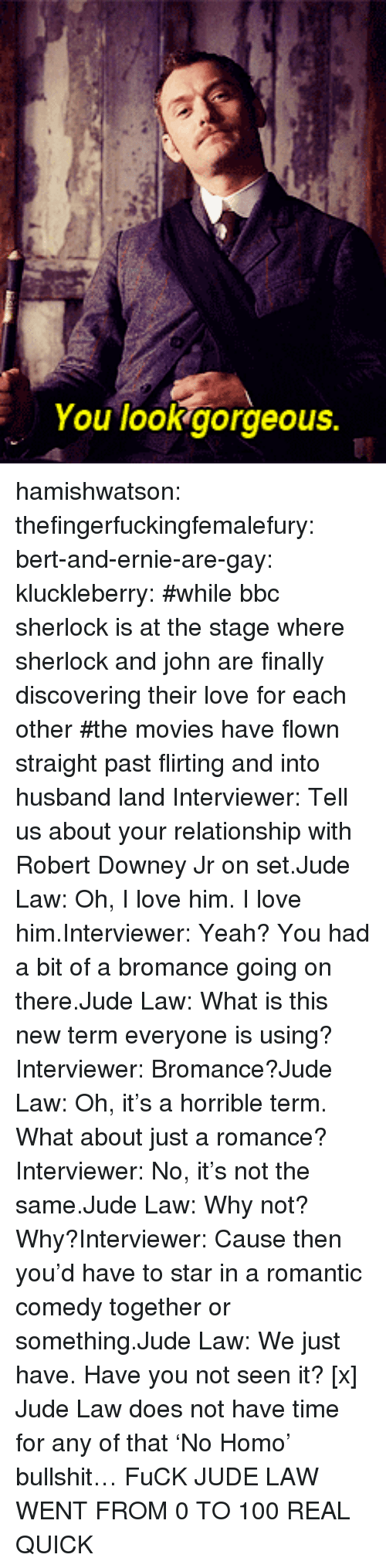 Sherlock Holmes: You lookgorgeous. hamishwatson: thefingerfuckingfemalefury:  bert-and-ernie-are-gay:  kluckleberry: #while bbc sherlock is at the stage where sherlock and john are finally discovering their love for each other #the movies have flown straight past flirting and into husband land Interviewer: Tell us about your relationship with Robert Downey Jr on set.Jude Law: Oh, I love him. I love him.Interviewer: Yeah? You had a bit of a bromance going on there.Jude Law: What is this new term everyone is using?Interviewer: Bromance?Jude Law: Oh, it's a horrible term. What about just a romance?Interviewer: No, it's not the same.Jude Law: Why not? Why?Interviewer: Cause then you'd have to star in a romantic comedy together or something.Jude Law: We just have. Have you not seen it? [x]  Jude Law does not have time for any of that 'No Homo' bullshit…  FuCK JUDE LAW WENT FROM 0 TO 100 REAL QUICK