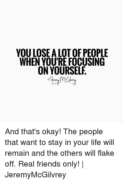 and the others: YOU LOSE A LOT OF PEOPLE  WHEN YOU'RE FOCUSING  ON YOURSEL And that's okay! The people that want to stay in your life will remain and the others will flake off. Real friends only! | JeremyMcGilvrey