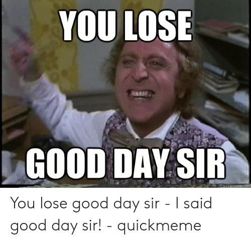 I Said Good Day Meme: YOU LOSE  GOOD DAY SIR  quickmeme.com You lose good day sir - I said good day sir! - quickmeme