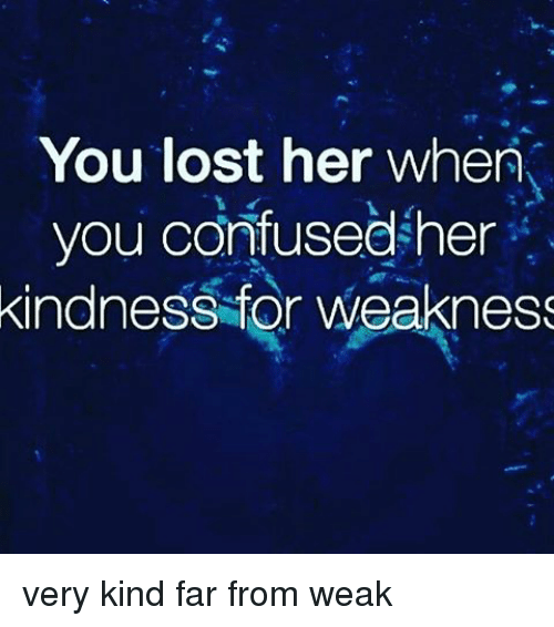 Memes, 🤖, and  Weak: You lost her when  you confused her  kindness for weakness very kind far from weak