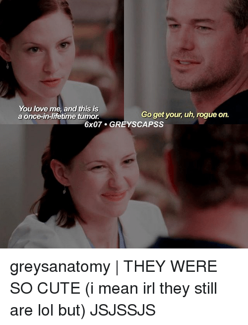 Cute, Lol, and Love: You love me, and this is  Go get your, uh, rogue on.  a once-in-lifetime tumor  6x07. GREYS CAPSS greysanatomy | THEY WERE SO CUTE (i mean irl they still are lol but) JSJSSJS