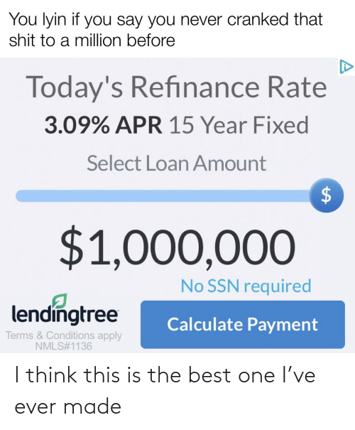 apr: You lyin if you say you never cranked that  shit to a million before  Today's Refinance Rate  3.09% APR 15 Year Fixed  Select Loan Amount  $1,000,000  No SSN required  lendingtree  Calculate Payment  Terms & Conditions apply  NMLS#1136  %24 I think this is the best one I've ever made
