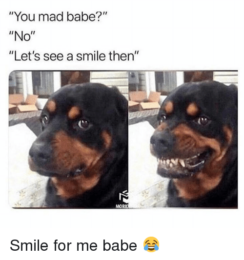 "Memes, Smile, and Mad: ""You mad babe?""  ""No""  ""Let's see a smile then""  MORI Smile for me babe 😂"