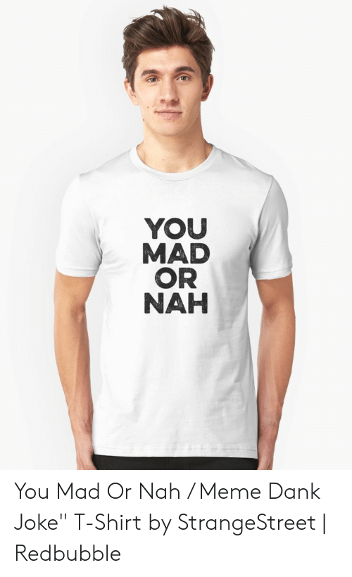 "Dank Joke: YOU  MAD  OR  NAH You Mad Or Nah / Meme Dank Joke"" T-Shirt by StrangeStreet 