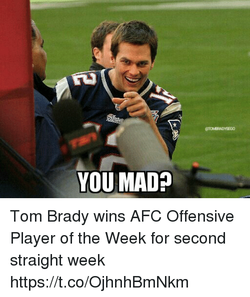 Tom Brady, Mad, and Brady: YOU MAD? Tom Brady wins AFC Offensive Player of the Week for second straight week https://t.co/OjhnhBmNkm