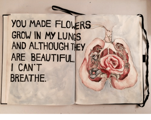 I Cant Breathe: YOU MADE FLOLERS  GROW IN MY LUNGS  AND ALTHOUGH THEY  ARE BEAUTIFUL.  I CAN'T  BREATHE
