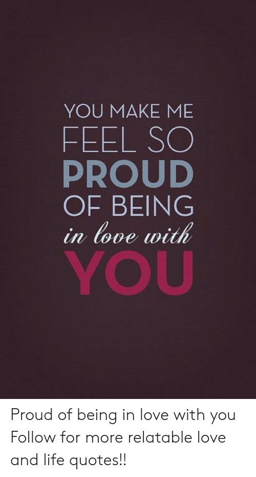 Love: YOU MAKE ME  FEEL SO  PROUD  OF BEING  in (ove vth  YOU Proud of being in love with you  Follow for more relatable love and life quotes!!