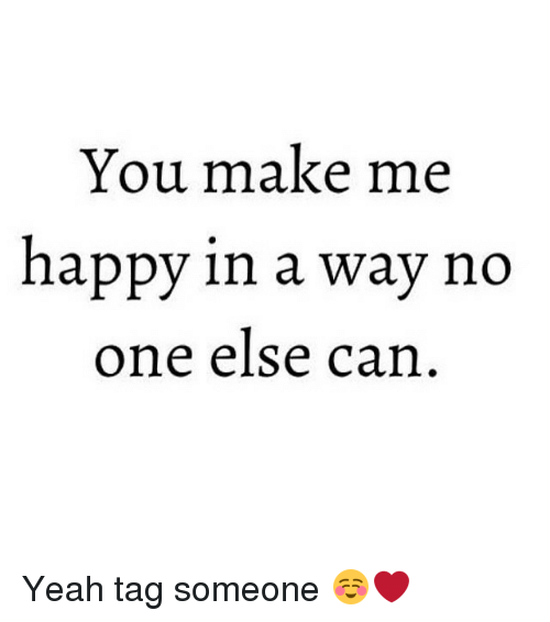 Girl Memes: You make me  happy in a way no  one else can Yeah tag someone ☺️❤️