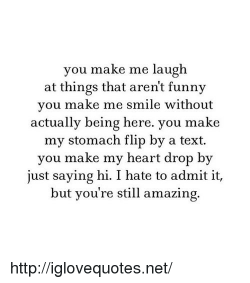 saying hi: you make me laugh  at things that arent funny  you make me smile without  actually being here. you make  my stomach flip by a text.  you make my heart drop by  just saying hi. I hate to admit it,  but you're still amazing. http://iglovequotes.net/