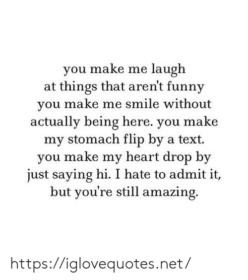saying hi: you make me laugh  at things that aren't funny  you make me smile without  actually being here. you make  my stomach flip by a text  you make my heart drop by  just saying hi. I hate to admit it,  but you're still amazing. https://iglovequotes.net/