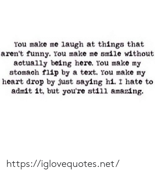 admit it: You make me laugh at things that  aren't funny. You make me smile without  actually being here. You make my  stomach flip by a text. You make my  heart drop by just saying hi. I hate to  admit it, but you're still amazing https://iglovequotes.net/