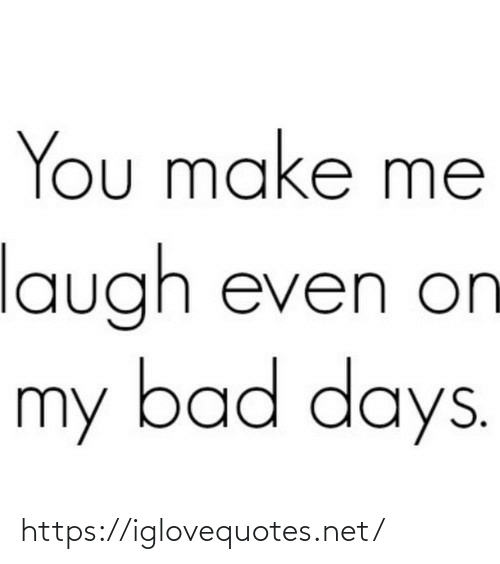 You Make: You make me  laugh even on  my bad days. https://iglovequotes.net/