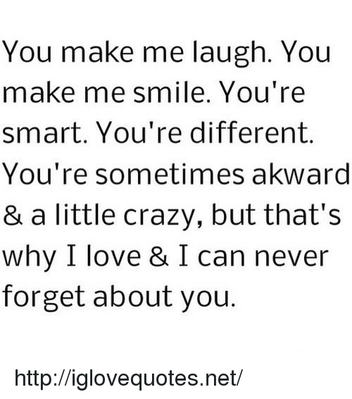 akward: You make me laugh. You  make me smile. You're  smart. You're different.  You're sometimes akward  & a little crazy, but that's  why I love & I can never  forget about you. http://iglovequotes.net/