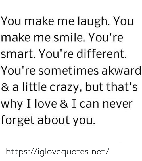 akward: You make me laugh. You  make me smile. You're  smart. You're different  You're sometimes akward  & a little crazy, but that's  why I love & I can never  forget about you. https://iglovequotes.net/