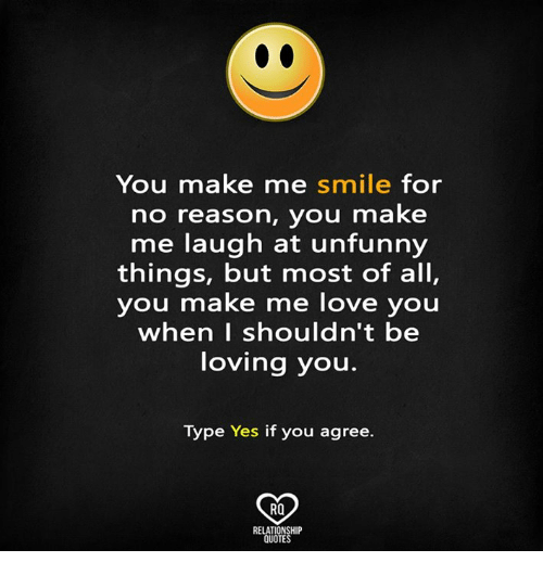 Unfunny: You make me smile for  no reason, you make  me laugh at unfunny  things, but most of all,  you make me love you  when I shouldn't be  loving you.  Type Yes if you agree.  RO  RELATIONSHIP  QUOTES