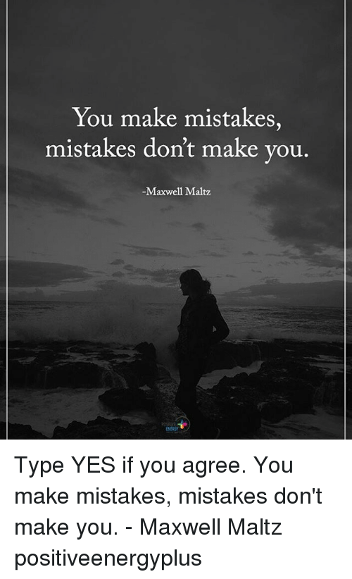 Memes, Mistakes, and 🤖: You make mistakes,  mistakes don't make you  -Maxwell Maltz Type YES if you agree. You make mistakes, mistakes don't make you. - Maxwell Maltz positiveenergyplus