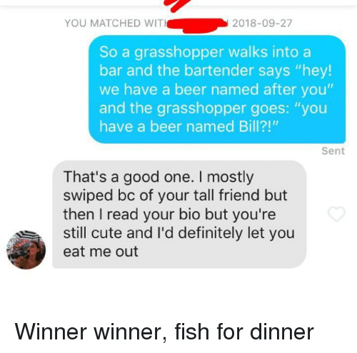 """Tall Friend: YOU MATCHED WIT  2018-09-27  So a grasshopper walks intoa  bar and the bartender says """"hey!  we have a beer named after you""""  and the grasshopper goes: """"you  have a beer named Bill?!""""  Sent  That's a good one. I mostly  swiped bc of your tall friend but  then I read your bio but you're  still cute and l'd definitely let you  eat me out Winner winner, fish for dinner"""