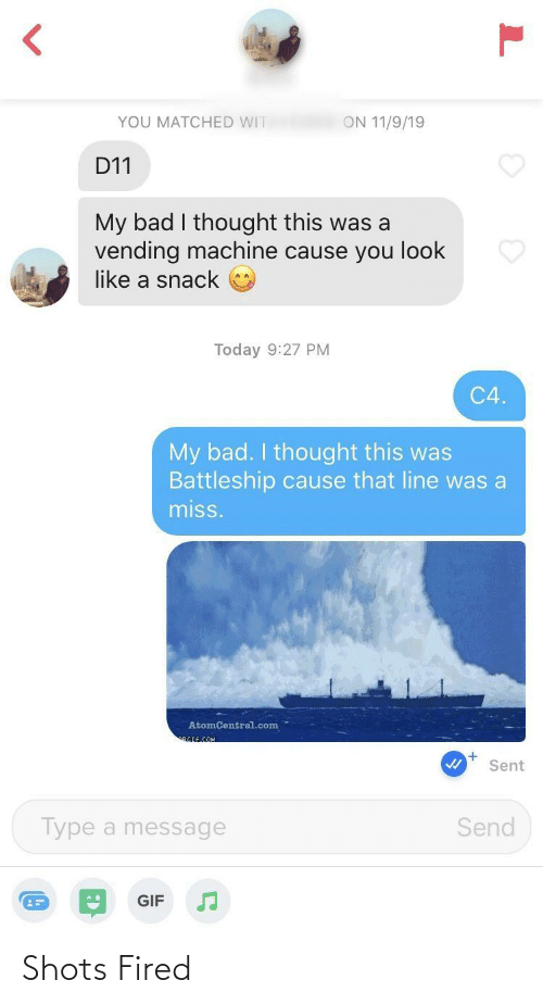 fired: YOU MATCHED WIT  ON 11/9/19  D11  My bad I thought this was a  vending machine cause you look  like a snack  Today 9:27 PM  C4.  My bad. I thought this was  Battleship cause that line was a  miss.  AtomCentral.com  RGIF.COM  Sent  Send  Type a message  GIF Shots Fired