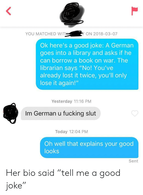 "Good Looks: YOU MATCHED WIT  ON 2018-03-07  Ok here's a good joke: A German  goes into a library and asks if he  can borrow a book on war. The  librarian says ""No! You've  already lost it twice, you'll only  lose it again!""  Yesterday 11:16 PM  Im German u fucking slut  Today 12:04 PM  Oh well that explains your good  looks  Sent Her bio said ""tell me a good joke"""