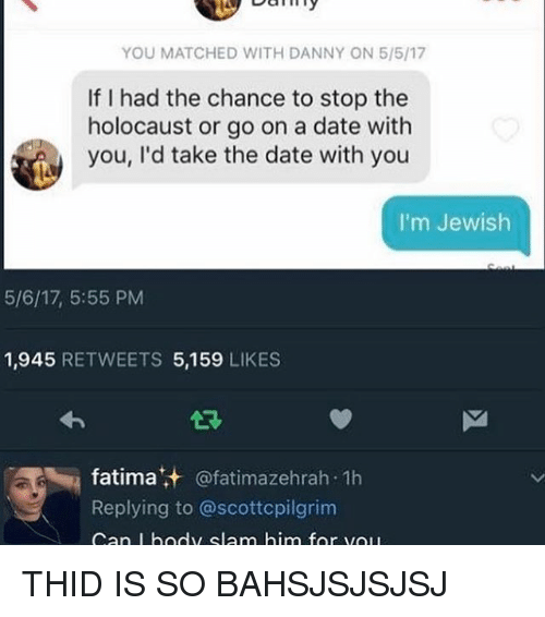 Memes, Date, and Holocaust: YOU MATCHED WITH DANNY ON 5/5/17  If I had the chance to stop the  holocaust or go on a date with  you, I'd take the date with you  I'm Jewish  5/6/17, 5:55 PM  1,945  RETWEETS 5,159  LIKES  fatima  t,+ fatimazehrah.1h  Replying to  @scottcpilgrim  an I body slam him for vol THID IS SO BAHSJSJSJSJ