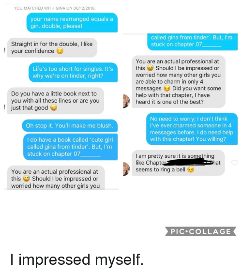 gin: YOU MATCHED WITH GINA ON 06/12/2018.  your name rearranged equals a  gin. double, please!  called gina from tinder'. But, I'm  stuck on chapter 07  Straight in for the double, I like  your confidence  l  You are an actual professional at  this Should I be impressed or  worried how many other girls you  are able to charm in only 4  messagesDid you want some  help with that chapter, I have  heard it is one of the best?  Life's too short for singles. It's  why we're on tinder, right?  Do you have a little book next to  you with all these lines or are you  just that good  No need to worry; I don't think  I've ever charmed someone in  messages before. I do need help  with this chapter! You willing?  Oh stop it. You'll make me blush.  I do have a book called 'cute girl  called gina from tinder'. But, I'm  stuck on chapter 07  I am pretty sure it is something  like Chapt  seems to ring a bel  at  You are an actual professional at  this Should I be impressed or  worried how many other girls you  PIC COLLAGE I impressed myself.