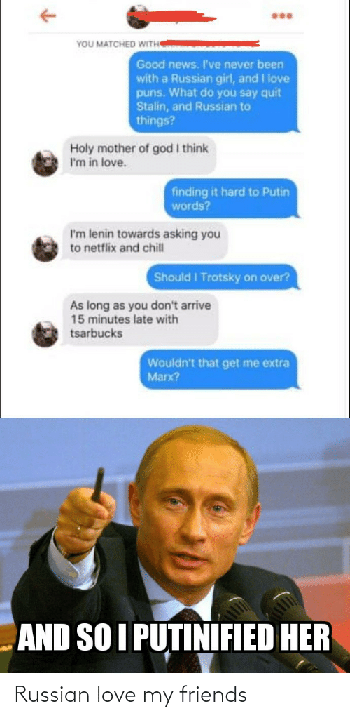 Russian Girl: YOU MATCHED WITH  Good news. I've never been  with a Russian girl, and I love  puns. What do you say quit  Stalin, and Russian to  things?  Holy mother of god I think  I'm in love.  finding it hard to Putin  words?  I'm lenin towards asking you  to netflix and chill  Should I Trotsky on over?  As long as you don't arrive  15 minutes late with  tsarbucks  Wouldn't that get me extra  Marx?  AND SO I PUTINIFIED HER Russian love my friends