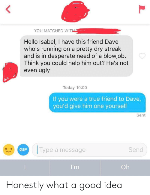 Blowjob: YOU MATCHED WITH  Hello Isabel, I have this friend Dave  who's running  and is in desperate need of a blowjob.  Think you could help him out? He's not  even ugly  on a pretty dry streak  Today 10:00  If you were a true friend to Dave,  you'd give him one yourself  Sent  Type a message  Send  GIF  I'm  Oh Honestly what a good idea
