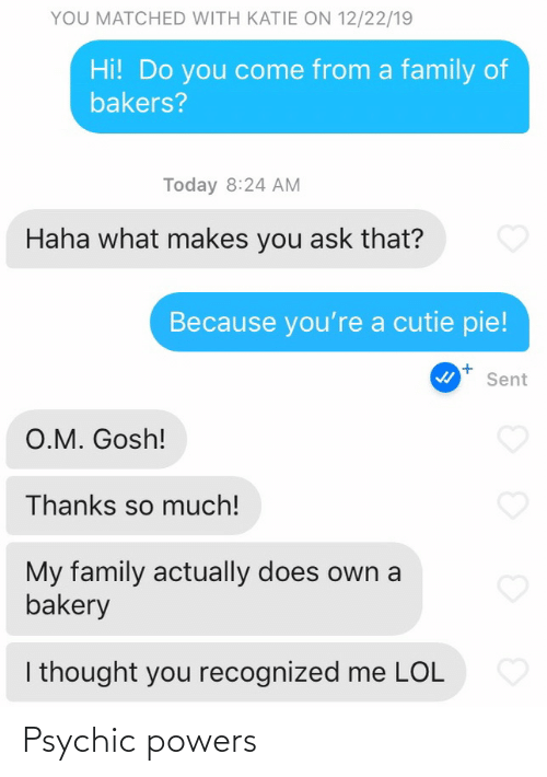 cutie: YOU MATCHED WITH KATIE ON 12/22/19  Hi! Do you come from a family of  bakers?  Today 8:24 AM  Haha what makes you ask that?  Because you're a cutie pie!  Sent  O.M. Gosh!  Thanks so much!  My family actually does own a  bakery  I thought you recognized me LOL Psychic powers