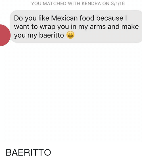 kendra: YOU MATCHED WITH KENDRA ON 3/1/16  Do you like Mexican food because  l  want to wrap you in my arms and make  you my baeritto e BAERITTO