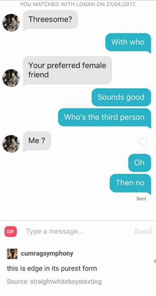 Female Friend: YOU MATCHED WITH LOGAN ON 21/04/2017  Threesome?  With who  Your preferred female  friend  Sounds good  Who's the third person  Me?  Oh  Then no  Sent  GiIF Type a message  Type a message...  GIF  Send  圍cumragsymphony  this is edge in its purest form  Source: straightwhiteboystexting