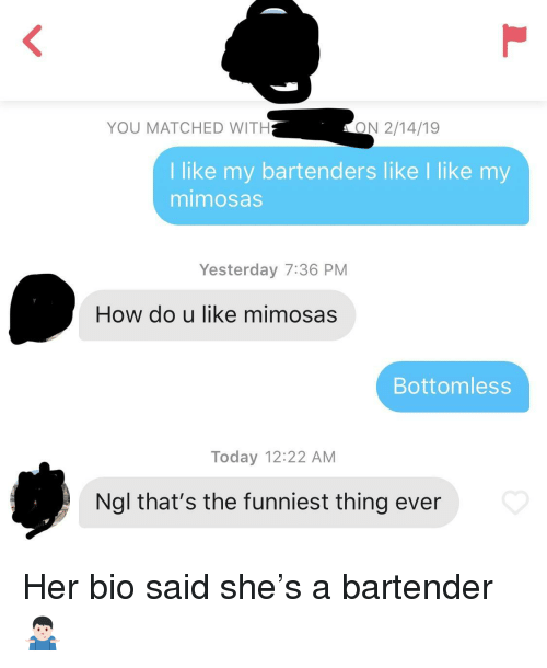 Bartenders: YOU MATCHED WITH  ON 2/14/19  I like my bartenders like I like my  mimosas  Yesterday 7:36 PM  How do u like mimosas  Bottomless  Today 12:22 AM  Ngl that's the funniest thing ever Her bio said she's a bartender 🤷🏻♂️
